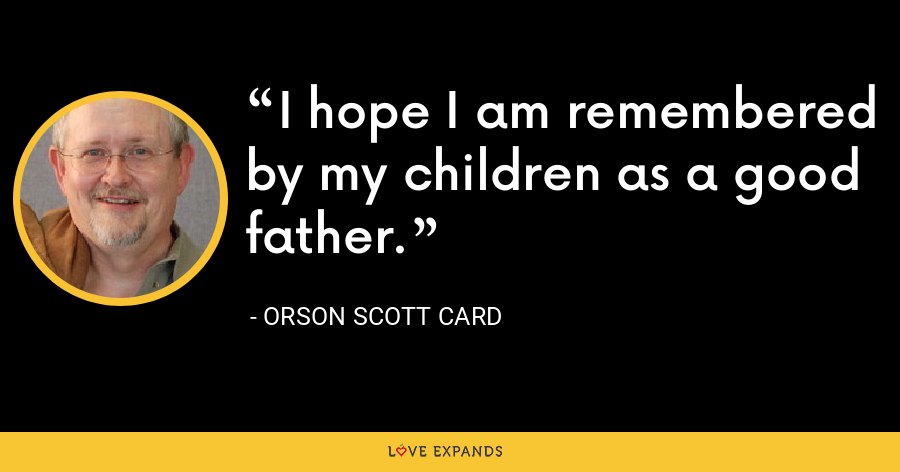 I hope I am remembered by my children as a good father. - Orson Scott Card