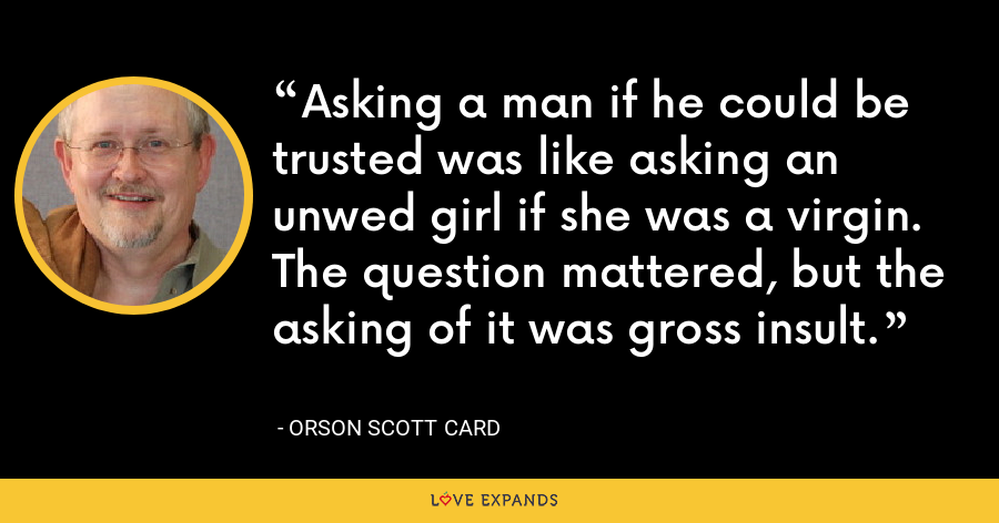 Asking a man if he could be trusted was like asking an unwed girl if she was a virgin. The question mattered, but the asking of it was gross insult. - Orson Scott Card