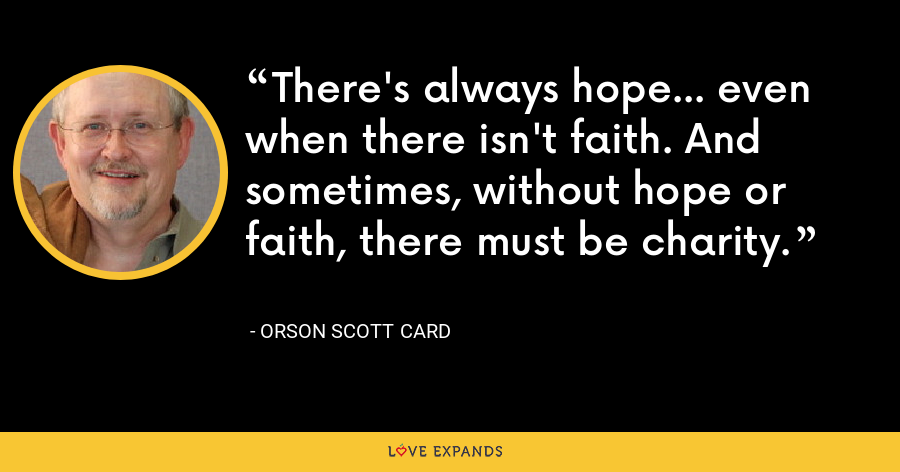 There's always hope... even when there isn't faith. And sometimes, without hope or faith, there must be charity. - Orson Scott Card