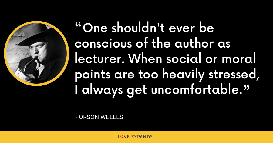 One shouldn't ever be conscious of the author as lecturer. When social or moral points are too heavily stressed, I always get uncomfortable. - Orson Welles