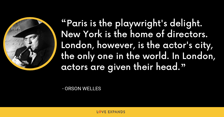 Paris is the playwright's delight. New York is the home of directors. London, however, is the actor's city, the only one in the world. In London, actors are given their head. - Orson Welles