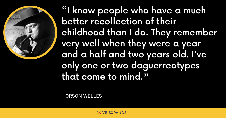 I know people who have a much better recollection of their childhood than I do. They remember very well when they were a year and a half and two years old. I've only one or two daguerreotypes that come to mind. - Orson Welles