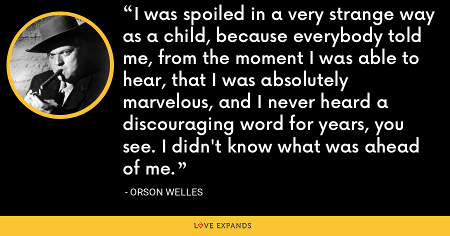 I was spoiled in a very strange way as a child, because everybody told me, from the moment I was able to hear, that I was absolutely marvelous, and I never heard a discouraging word for years, you see. I didn't know what was ahead of me. - Orson Welles