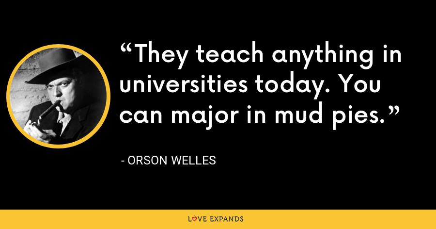 They teach anything in universities today. You can major in mud pies. - Orson Welles
