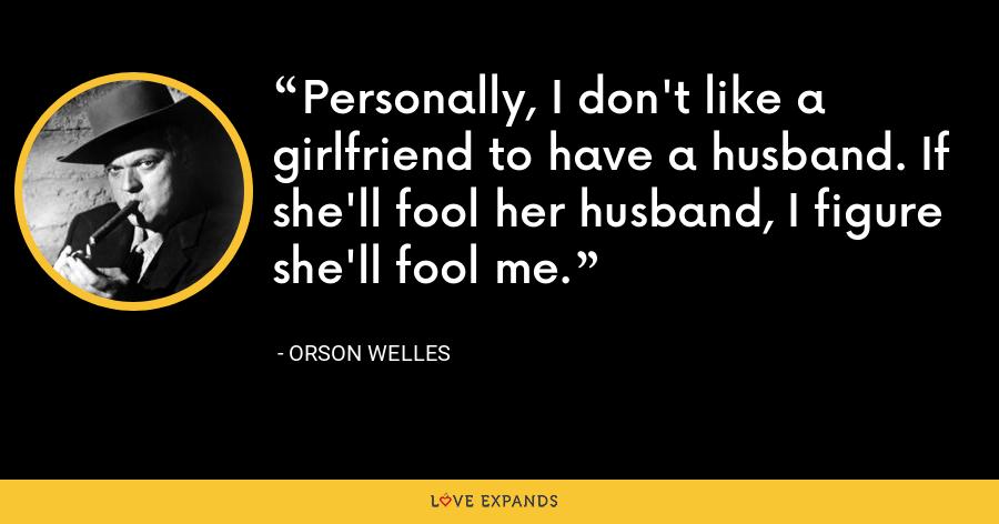Personally, I don't like a girlfriend to have a husband. If she'll fool her husband, I figure she'll fool me. - Orson Welles