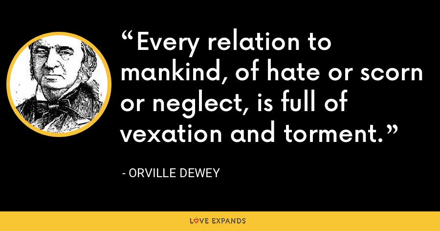 Every relation to mankind, of hate or scorn or neglect, is full of vexation and torment. - Orville Dewey
