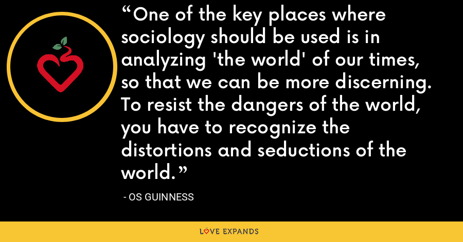 One of the key places where sociology should be used is in analyzing 'the world' of our times, so that we can be more discerning. To resist the dangers of the world, you have to recognize the distortions and seductions of the world. - Os Guinness