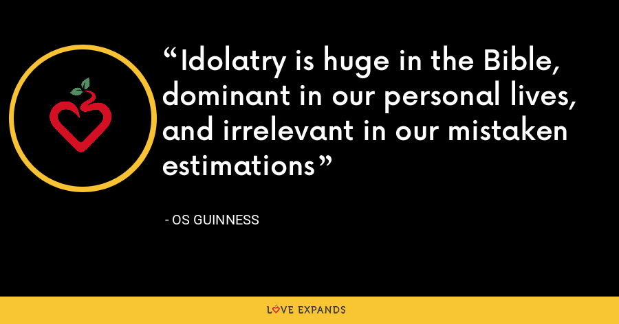 Idolatry is huge in the Bible, dominant in our personal lives, and irrelevant in our mistaken estimations - Os Guinness
