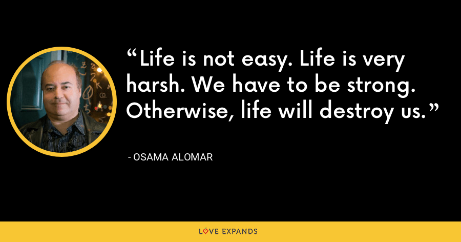 Life is not easy. Life is very harsh. We have to be strong. Otherwise, life will destroy us. - Osama Alomar