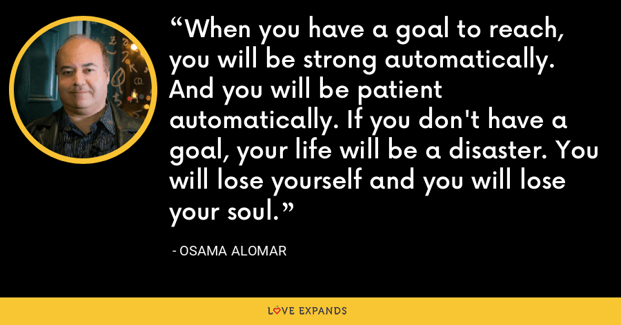 When you have a goal to reach, you will be strong automatically. And you will be patient automatically. If you don't have a goal, your life will be a disaster. You will lose yourself and you will lose your soul. - Osama Alomar