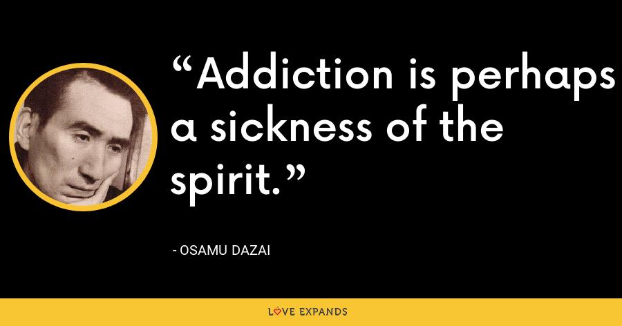Addiction is perhaps a sickness of the spirit. - Osamu Dazai