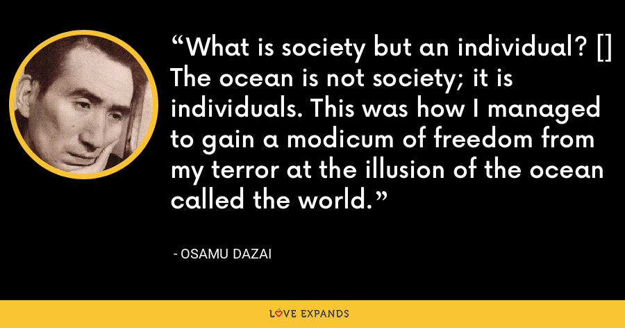 What is society but an individual? [] The ocean is not society; it is individuals. This was how I managed to gain a modicum of freedom from my terror at the illusion of the ocean called the world. - Osamu Dazai
