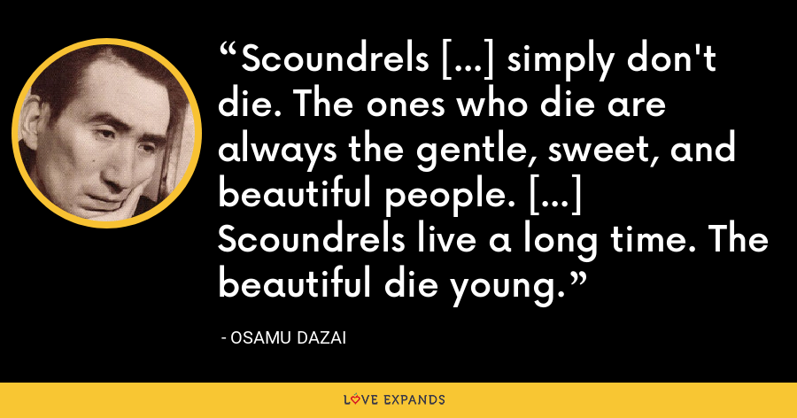 Scoundrels [...] simply don't die. The ones who die are always the gentle, sweet, and beautiful people. [...] Scoundrels live a long time. The beautiful die young. - Osamu Dazai