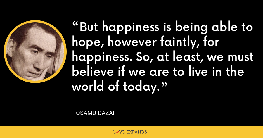 But happiness is being able to hope, however faintly, for happiness. So, at least, we must believe if we are to live in the world of today. - Osamu Dazai