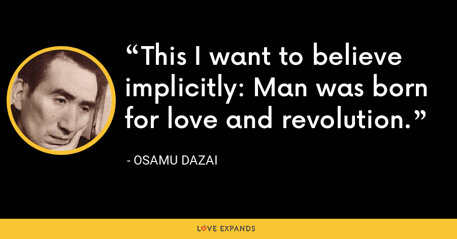 This I want to believe implicitly: Man was born for love and revolution. - Osamu Dazai