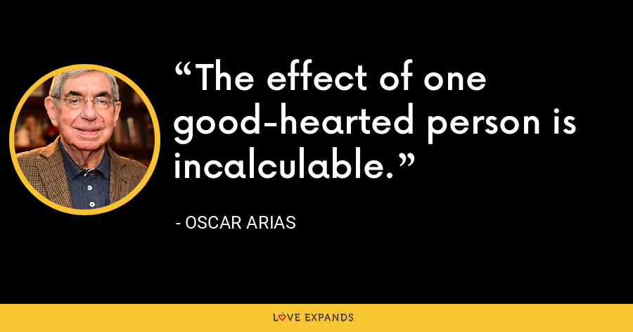 The effect of one good-hearted person is incalculable. - Oscar Arias