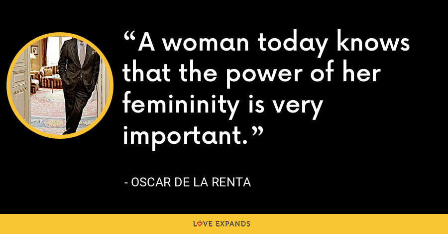 A woman today knows that the power of her femininity is very important. - Oscar de la Renta
