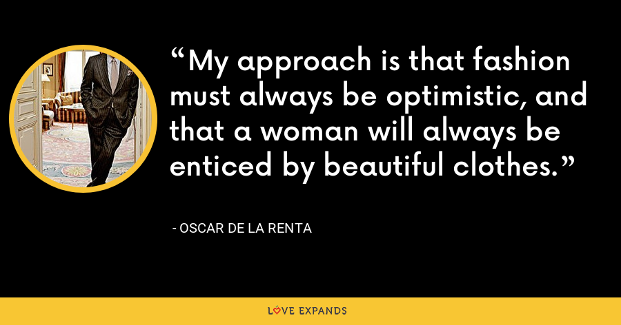 My approach is that fashion must always be optimistic, and that a woman will always be enticed by beautiful clothes. - Oscar de la Renta