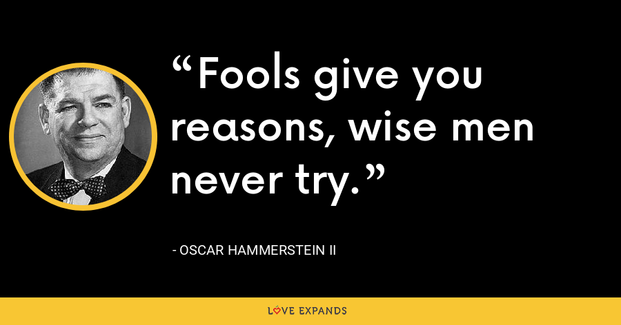 Fools give you reasons, wise men never try. - Oscar Hammerstein II