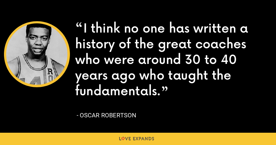 I think no one has written a history of the great coaches who were around 30 to 40 years ago who taught the fundamentals. - Oscar Robertson