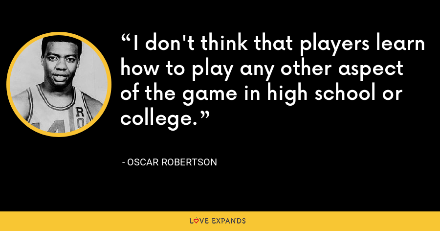 I don't think that players learn how to play any other aspect of the game in high school or college. - Oscar Robertson