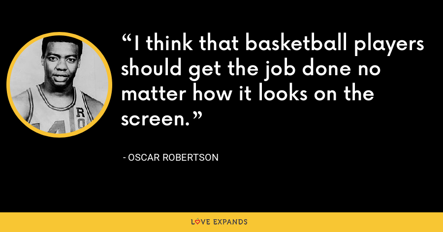I think that basketball players should get the job done no matter how it looks on the screen. - Oscar Robertson