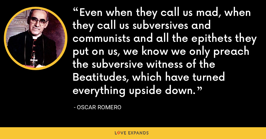 Even when they call us mad, when they call us subversives and communists and all the epithets they put on us, we know we only preach the subversive witness of the Beatitudes, which have turned everything upside down. - Oscar Romero
