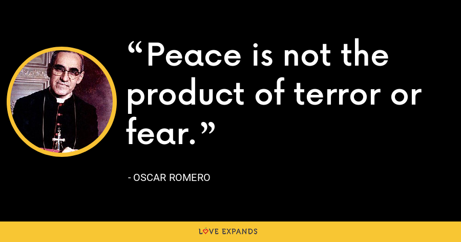Peace is not the product of terror or fear. - Oscar Romero