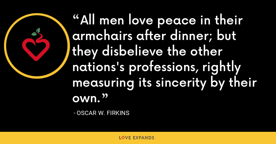 All men love peace in their armchairs after dinner; but they disbelieve the other nations's professions, rightly measuring its sincerity by their own. - Oscar W. Firkins