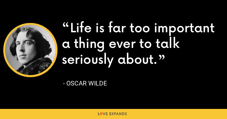 Life is far too important a thing ever to talk seriously about. - Oscar Wilde