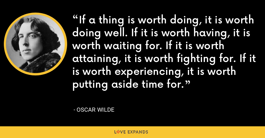 If a thing is worth doing, it is worth doing well. If it is worth having, it is worth waiting for. If it is worth attaining, it is worth fighting for. If it is worth experiencing, it is worth putting aside time for. - Oscar Wilde