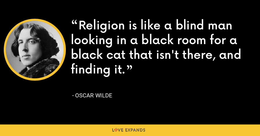 Religion is like a blind man looking in a black room for a black cat that isn't there, and finding it. - Oscar Wilde