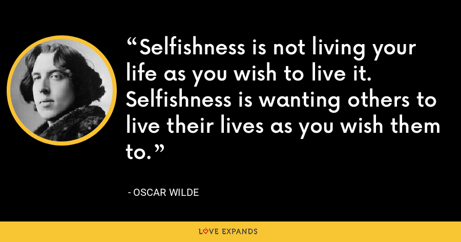 Selfishness is not living your life as you wish to live it. Selfishness is wanting others to live their lives as you wish them to. - Oscar Wilde