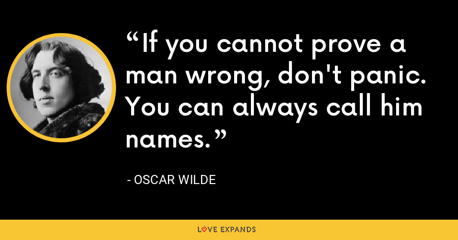 If you cannot prove a man wrong, don't panic. You can always call him names. - Oscar Wilde