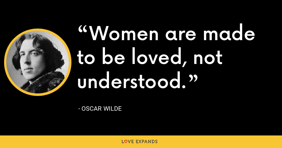 Women are made to be loved, not understood. - Oscar Wilde