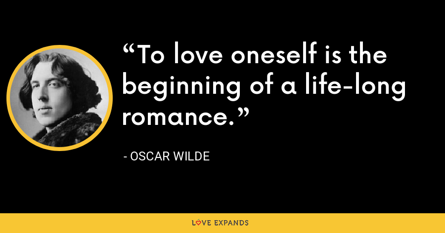 To love oneself is the beginning of a life-long romance. - Oscar Wilde