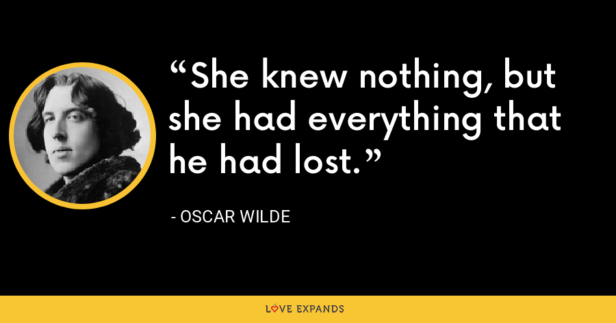 She knew nothing, but she had everything that he had lost. - Oscar Wilde