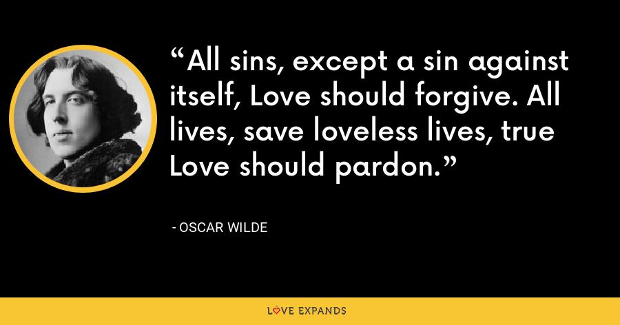 All sins, except a sin against itself, Love should forgive. All lives, save loveless lives, true Love should pardon. - Oscar Wilde