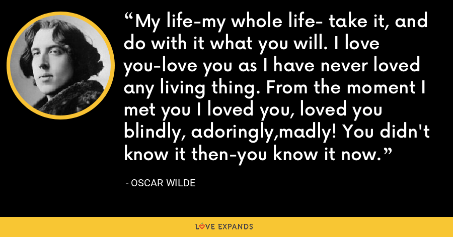 My life-my whole life- take it, and do with it what you will. I love you-love you as I have never loved any living thing. From the moment I met you I loved you, loved you blindly, adoringly,madly! You didn't know it then-you know it now. - Oscar Wilde