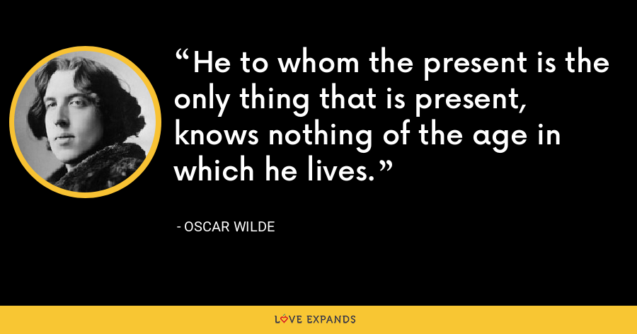 He to whom the present is the only thing that is present, knows nothing of the age in which he lives. - Oscar Wilde