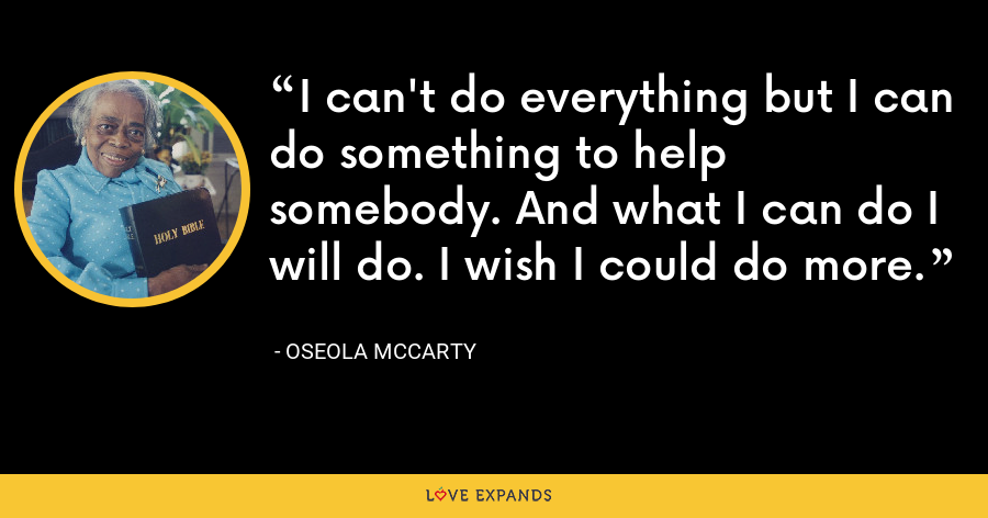 I can't do everything but I can do something to help somebody. And what I can do I will do. I wish I could do more. - Oseola McCarty