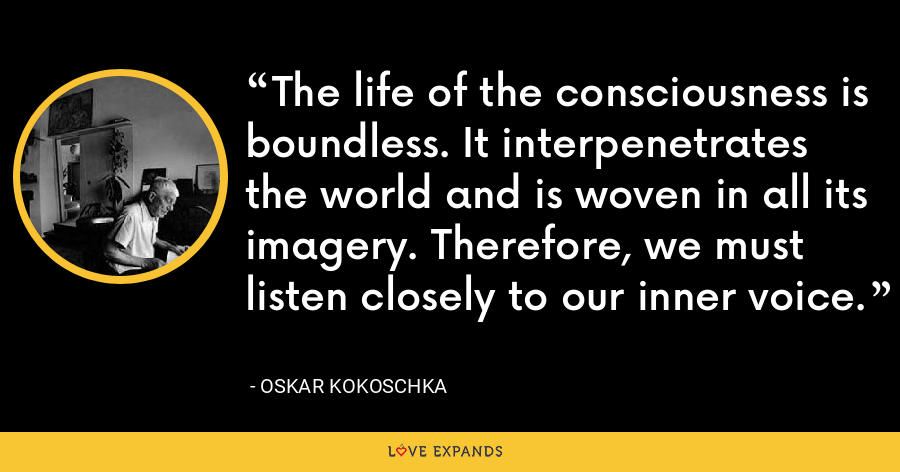The life of the consciousness is boundless. It interpenetrates the world and is woven in all its imagery. Therefore, we must listen closely to our inner voice. - Oskar Kokoschka