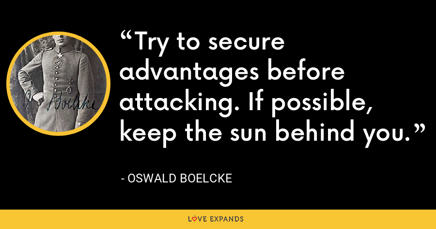 Try to secure advantages before attacking. If possible, keep the sun behind you. - Oswald Boelcke