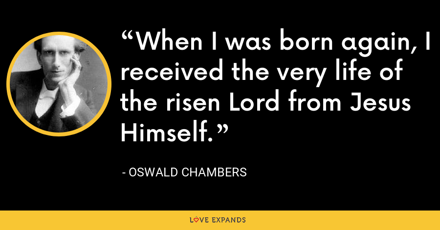 When I was born again, I received the very life of the risen Lord from Jesus Himself. - Oswald Chambers