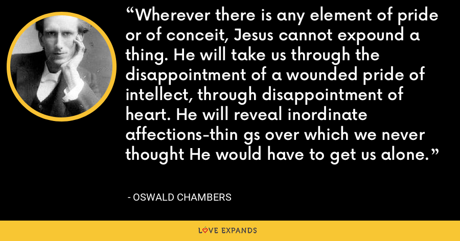 Wherever there is any element of pride or of conceit, Jesus cannot expound a thing. He will take us through the disappointment of a wounded pride of intellect, through disappointment of heart. He will reveal inordinate affections-thin gs over which we never thought He would have to get us alone. - Oswald Chambers