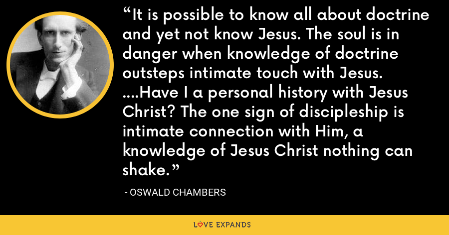 It is possible to know all about doctrine and yet not know Jesus. The soul is in danger when knowledge of doctrine outsteps intimate touch with Jesus. ....Have I a personal history with Jesus Christ? The one sign of discipleship is intimate connection with Him, a knowledge of Jesus Christ nothing can shake. - Oswald Chambers