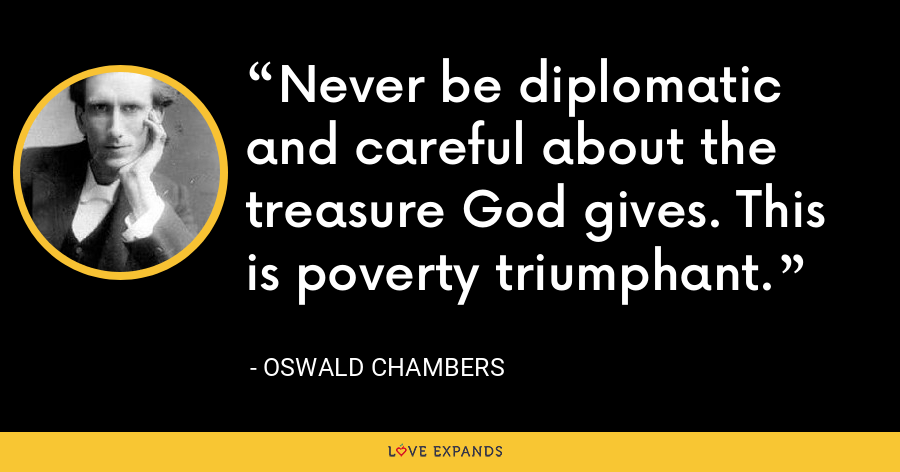 Never be diplomatic and careful about the treasure God gives. This is poverty triumphant. - Oswald Chambers