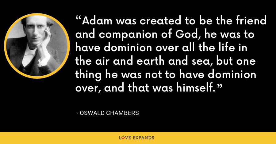 Adam was created to be the friend and companion of God, he was to have dominion over all the life in the air and earth and sea, but one thing he was not to have dominion over, and that was himself. - Oswald Chambers