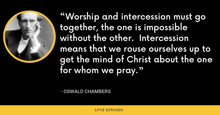 Worship and intercession must go together, the one is impossible without the other. Intercession means that we rouse ourselves up to get the mind of Christ about the one for whom we pray. - Oswald Chambers