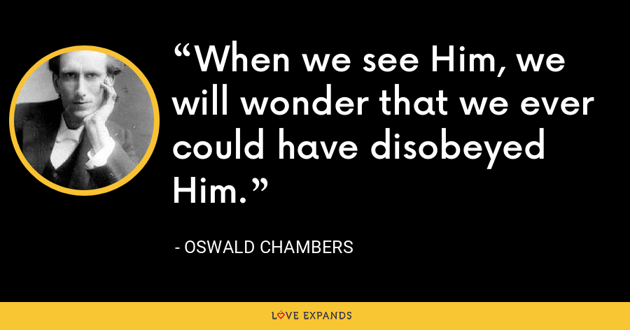 When we see Him, we will wonder that we ever could have disobeyed Him. - Oswald Chambers